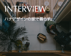 INTERVIEW ハナデザインの家で暮らす。